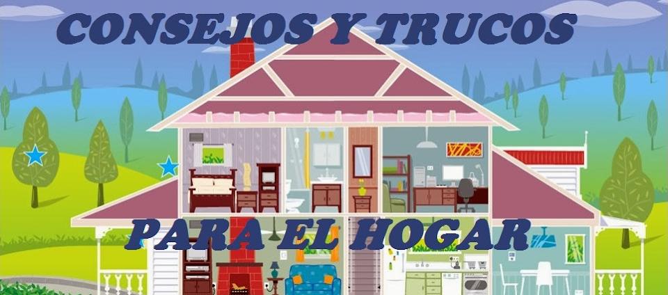 CONSEJOS Y TRUCOS PARA EL HOGAR