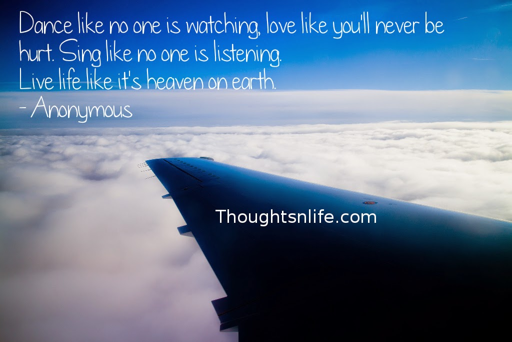 Thoughtsnlife.com: Dance like no one is watching, love like you'll never be hurt. Sing like no one is listening. Live life like it's heaven on earth. - Anonymous