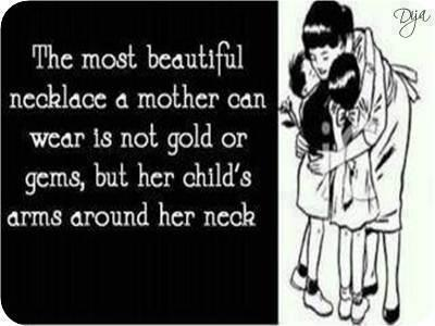 The most beautiful necklace a mother can wear is not gold or gems, but her child's arms around her neck.