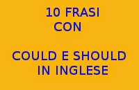 10 FRASI CON COULD E SHOULD IN INGLESE