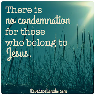 there is no condemnation for those who are in Christ Jesus. Romans 8:1