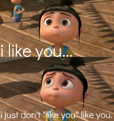 Agnes Despicable Me - I like you I just don't like you like you