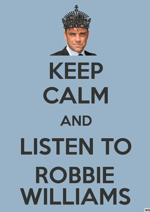 KEEP CALM AND LISTEN TO ROBBIE WILLIAMS