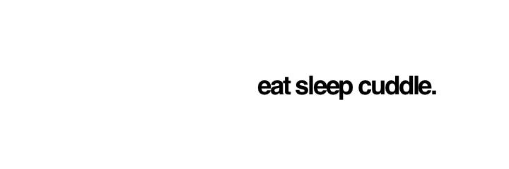 eat sleep cuddle.