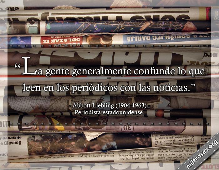 La gente generalmente confunde lo que leen en los periódicos con las noticias. frases de Abbott Liebling (1904-1963) Periodista estadounidense.