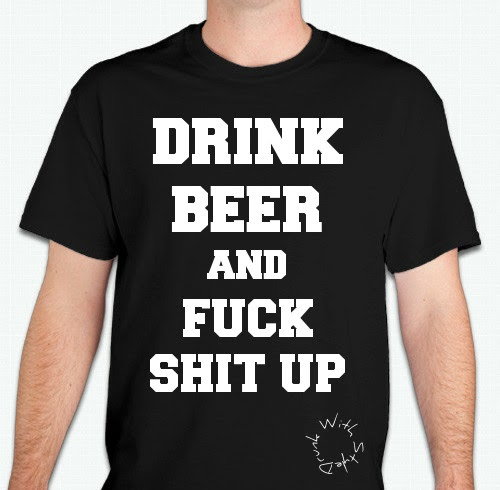 Drink Beer & Fuck Shit Up!