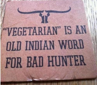 Vegetarian is an old Indian word for bad hunter. Vegetarier ist ein altes indianisches Wort für schlechter Jäger.