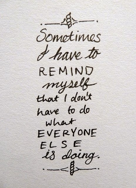 quote reminder sometimes I have to remind myself that I don't have to do what everyone else is doing