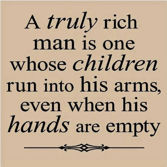 Quotes u0026 Inspiration A truly rich man is one whose children run into his arms even when his ...