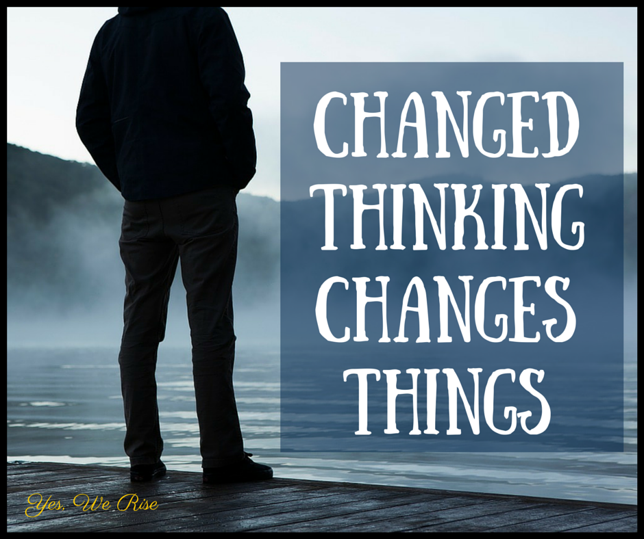 Changed thinking changes things | Yes, We Rise