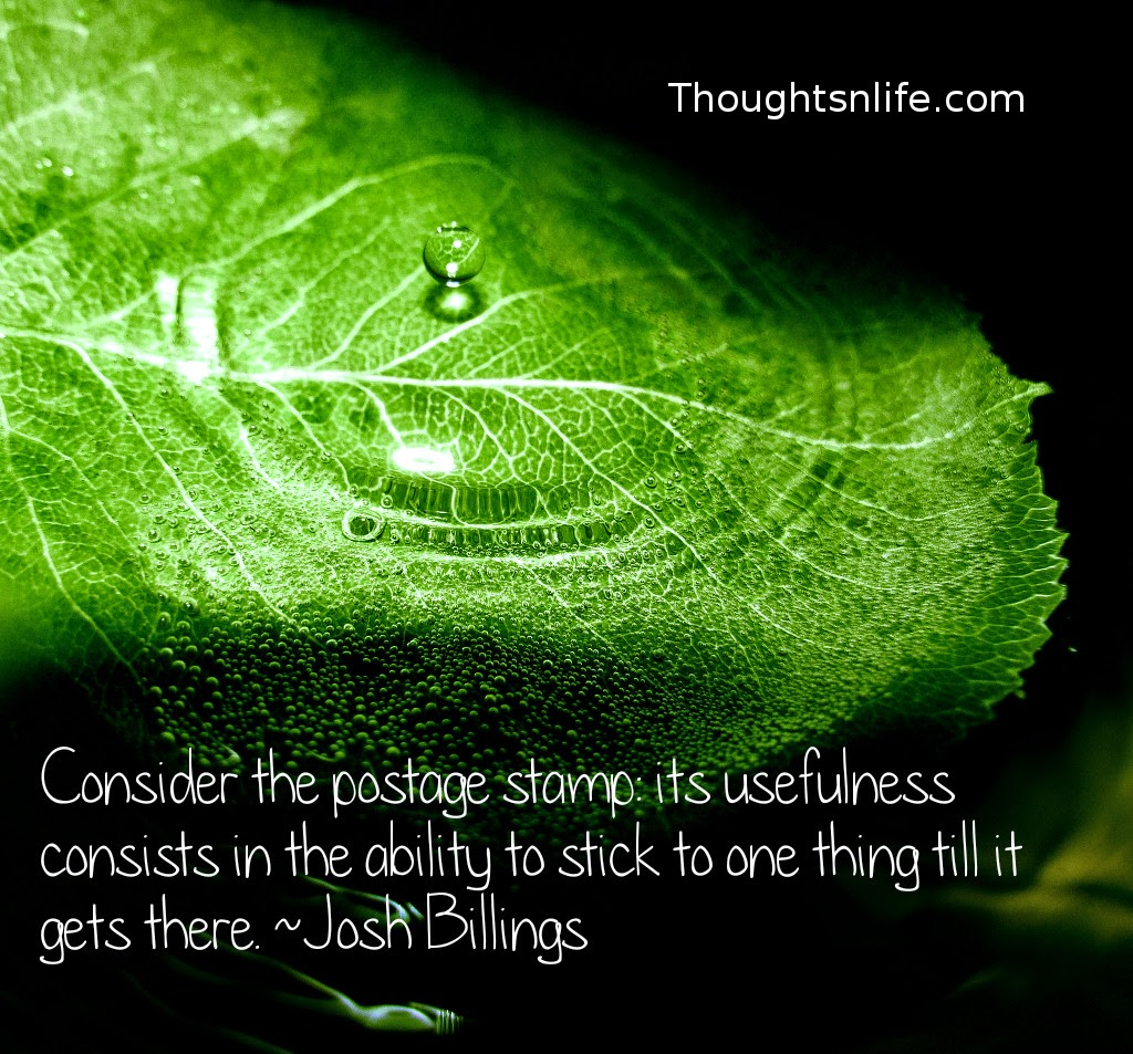 Thoughtsnlife.com :Consider the postage stamp: its usefulness consists in the ability to stick to one thing till it gets there.  Josh Billings