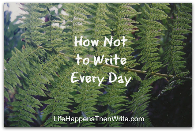How Not to Write Every Day {LifeHappensThenWrite.com}