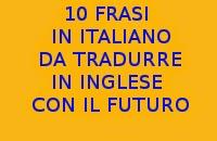 10 FRASI IN ITALIANO DA TRADURRE IN INGLESE CON IL FUTURO