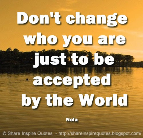 Dont change who you are just to be accepted by the World ~Nola  Share I...