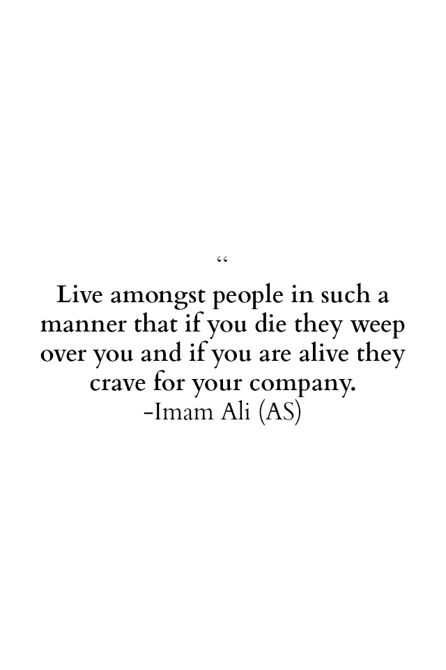 Live among-st people in such a manner that if you they weep over you and if you are alive they crave for your company.