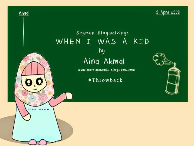 http://nurainahanis.blogspot.com/2014/08/segmen-blogwalking-when-i-was-kid.html