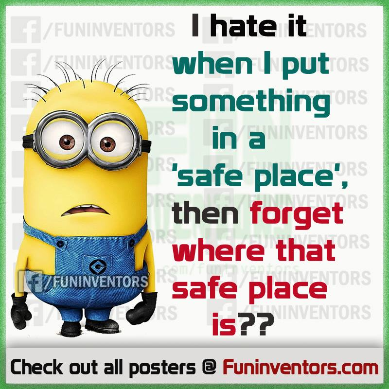 I hate it when I put something in a 'safe place' then forget where that safe place is
