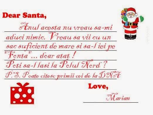 """Draga Santa, Anul acesta nu vreau sa-mi aduci nimic. Vreau sa vii cu un sac suficient de mare si sa-l iei pe """"Fonta""""... doar atat ! Poti sa-l lasi la Polul Nord ? P.S. Poate citesc primii cei de la DNA !"""