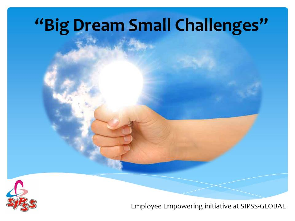 Big Dream Small Challenges | Employee Empowerment intitaive @ SIPSS - GLOBAL