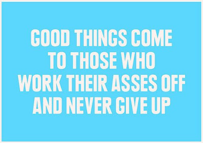 Good things happen for those who work their asses of.