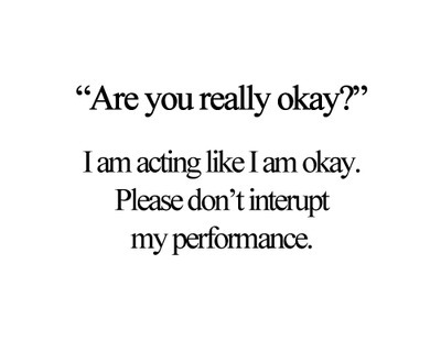 I am acting like I am okay. Please don't interupt my performance.