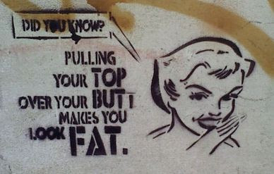 Did you know? Pulling your top over your but makes you look fat.