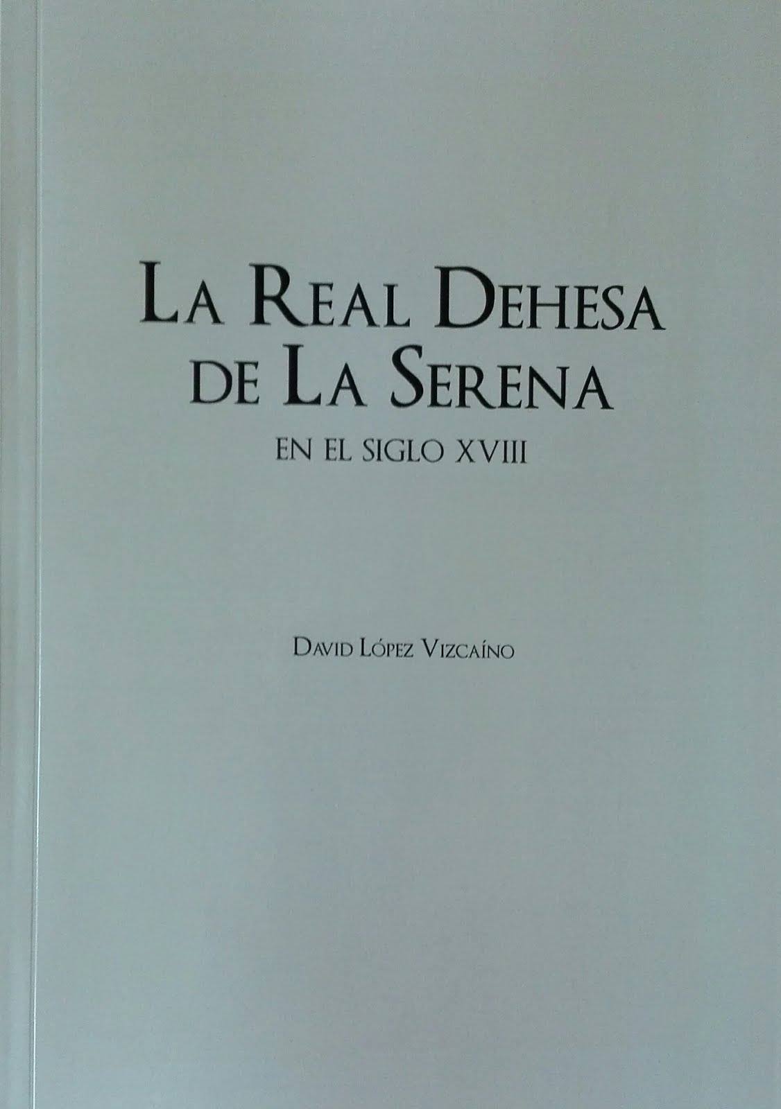 Obra del bloguero. Historia, investigación. La Real Dehesa de La Serena en el siglo XVIII. 2017