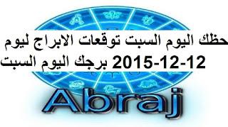حظك اليوم السبت توقعات الابراج ليوم 12-12-2015 برجك اليوم السبت