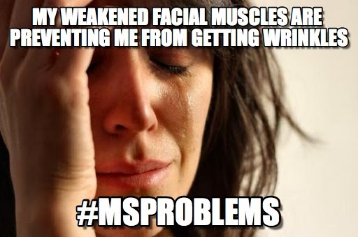 "Meme: A woman holding her head with tears rolling down her face. Text reads: ""My weakened facial muscles are preventing me from getting wrinkles. #MSPROBLEMS."""