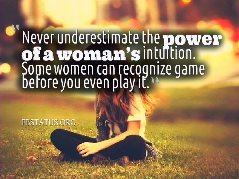 Never underestimate the power of a woman's intuition.--Girls And Boys Status