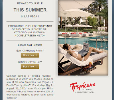 Hilton came out with a specific deal this time for its Tropicana Las Vegas Hotel.  You could either earn 4X HHonors Points or take 20% off your extra spending at the hotel such as room service, spa, and etc., excluding the taxes, fees, and (or) your gambling losses if any.  So, it looks like the 4X HHonors Points is a better deal because the 20% off does not apply to the room rate, but only applies to extra expenses incurred during your stay.  If you normally don't order room service, or use their Spa treatment, or in other words, you are one of those who like me who get out of the hotel when the sun rises, and return to the room to sleep when both legs are ready to break into pieces, you may not get any discount at all.       Here is the link to the 4X HHonors Points offer.  Tropicana Las Vegas - a DoubleTree by Hilton Hotel 4X HHonors Points Special Offers  Here is the link to the 20% off expenditures offer.  Tropicana Las Vegas - a DoubleTree by Hilton Hotel 20% off Expenditures Special Offers