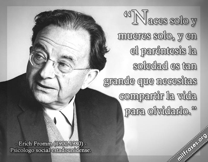 Naces solo y mueres solo, frases de Erich Fromm (1900-1980) Psicólogo social estadounidense.