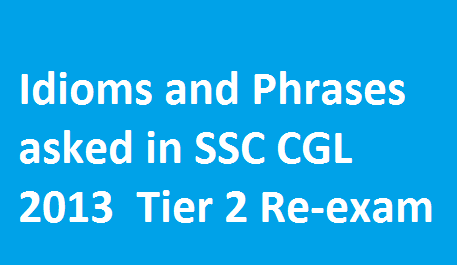 Idioms and Phrases asked in SSC CGL-2013 Tier-2 Re-exam
