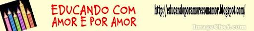EDUCANDO COM AMOR E POR AMOR!!