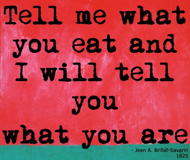"tell me what you eat and I will tell you what you are quote  translated from the french  book by Jean A. Brillat-Savarin""The philosophy of taste"" 1825"