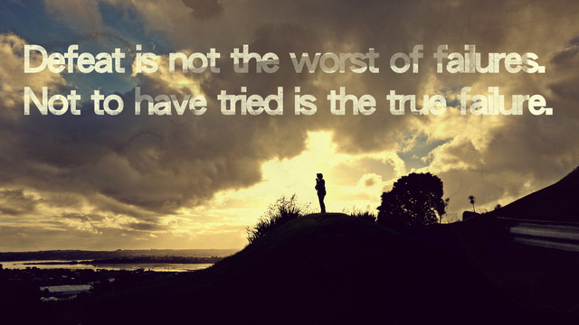 Defeat is not the worst of failures, not to have tried is the true failure.