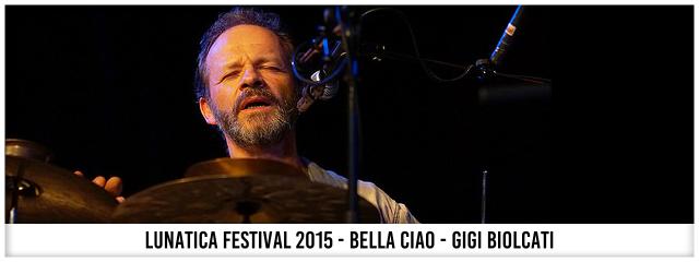 Lunatica Festival 2015 - Bella Ciao - Gigi Biolcati