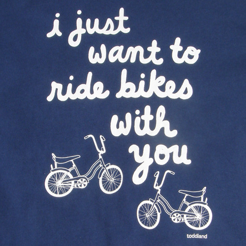 All I Wanna Do Is Ride Bikes With You quot All I wanna do is ride bikes