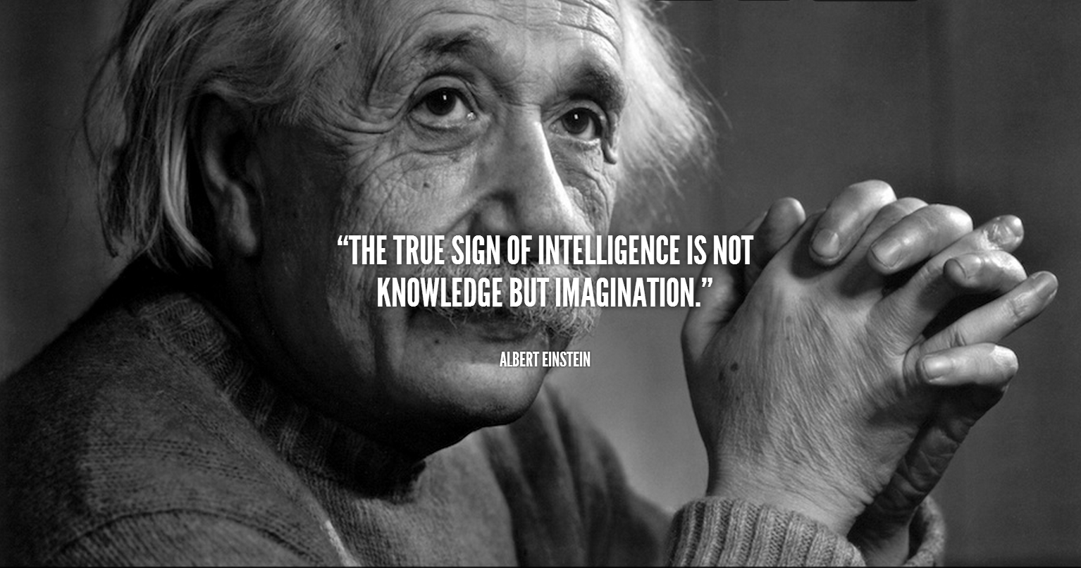 The true sign of intelligence is not knowledge but imagination. Albert Einstein Quote.