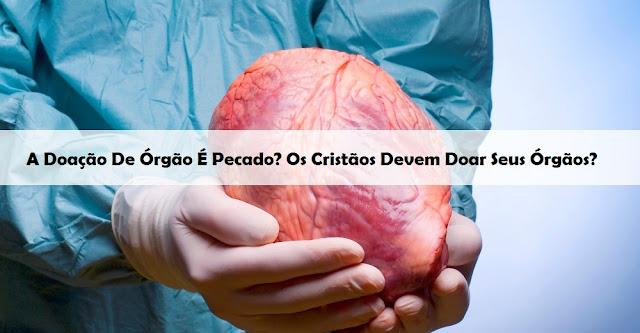 A Doação De Órgão É Pecado? Os Cristãos Devem Doar Seus Órgãos