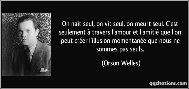 """""""On naît seul, on vit seul, on meurt seul. C'est seulement à travers l'amour et l'amitié que l'on peut créer l'illusion momentanée que nous ne sommes pas seuls."""" Orson Welles"""