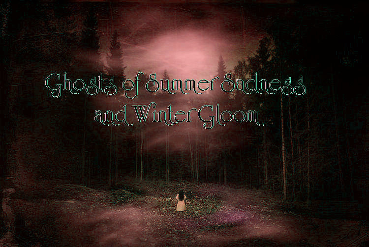 Ghosts of Summer Sadness and Winter Gloom