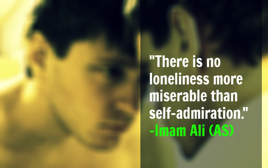 There is no loneliness more miserable than self admiration. -Imam Ali (AS)