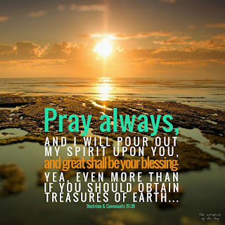 Pray always, and I will pour out my Spirit upon you, and great shall be your blessing—yea, even more than if you should obtain treasures of earth and corruptibleness to the extent thereof. Doctrine & Covenants 19:38