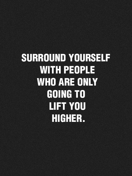 surround yourself with people who are only going to lift you higher-Inspirational Positive Quotes with Images