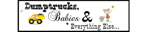Dump Trucks, Babies & Everything Else