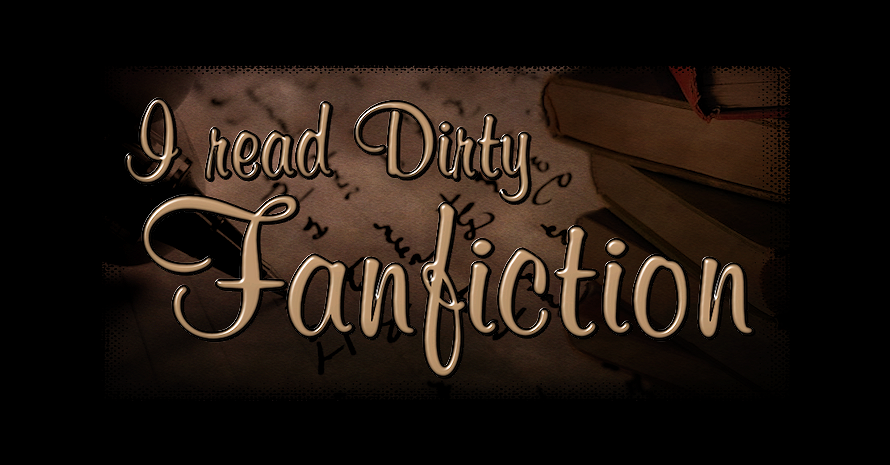 I READ DIRTY FANFICTION