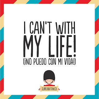 """""""I can't with my life"""" - """"No puedo con mi vida"""" - Superbritánico"""