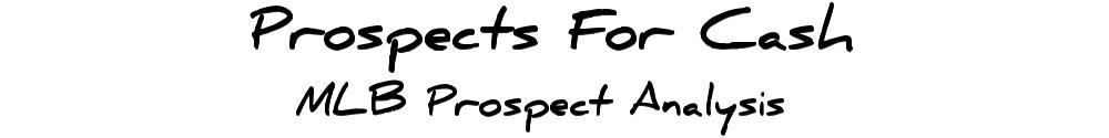 Prospects For Cash - MLB Prospect Analysis
