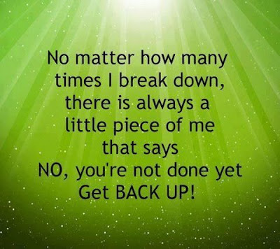 No matter how many times I break down, there is always a little piece of me that says no, you're not done yet get back up!